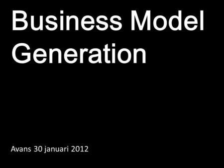 Business Model Generation Avans 30 januari 2012.