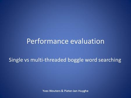 Performance evaluation Single vs multi-threaded boggle word searching Yves Wouters & Pieter-Jan Huyghe.