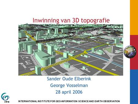 INTERNATIONAL INSTITUTE FOR GEO-INFORMATION SCIENCE AND EARTH OBSERVATION Inwinning van 3D topografie Sander Oude Elberink George Vosselman 28 april 2006.