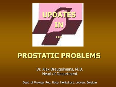 UPDATESIN... PROSTATIC PROBLEMS Dr. Alex Breugelmans, M.D. Head of Department Dept. of Urology, Reg. Hosp. Heilig Hart, Leuven, Belgium.