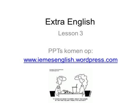Lesson 3 PPTs komen op: www.iemesenglish.wordpress.com Extra English Lesson 3 PPTs komen op: www.iemesenglish.wordpress.com.