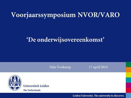 Leiden University. The university to discover. Stijn Voskamp 17 april 2014 Voorjaarssymposium NVOR/VARO 'De onderwijsovereenkomst'