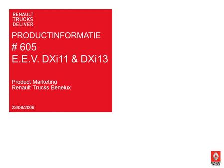PRODUCTINFORMATIE # 605 E.E.V. DXi11 & DXi13 23/06/2009 Product Marketing Renault Trucks Benelux.