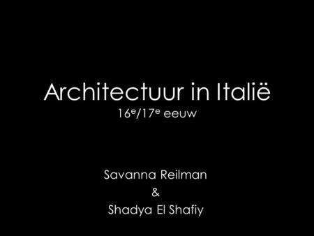 Architectuur in Italië 16 e /17 e eeuw Savanna Reilman & Shadya El Shafiy.