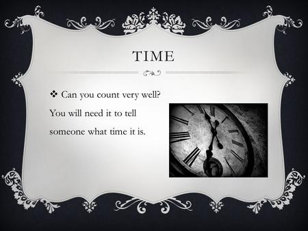 TIME  Can you count very well? You will need it to tell someone what time it is.