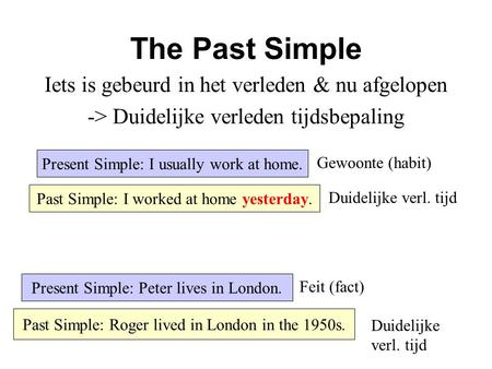 The Past Simple Iets is gebeurd in het verleden & nu afgelopen -> Duidelijke verleden tijdsbepaling Present Simple: I usually work at home. Past Simple: