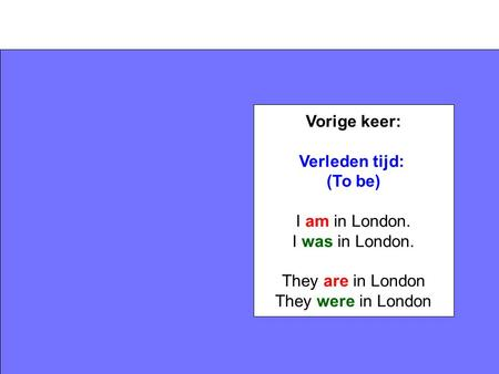 Vorige keer: Verleden tijd: (To be) I am in London. I was in London. They are in London They were in London.