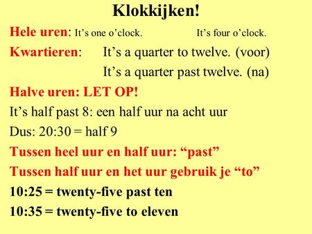 Klokkijken! Hele uren: It's one o'clock.It's four o'clock. Kwartieren: It's a quarter to twelve. (voor) It's a quarter past twelve. (na) Halve uren: LET.
