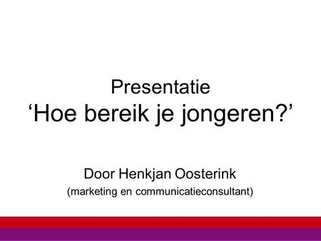 Presentatie 'Hoe bereik je jongeren?' Door Henkjan Oosterink (marketing en communicatieconsultant)
