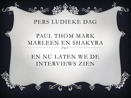 PERS LUDIEKE DAG PAUL THOM MARK MARLEEN EN SHAKYRA EN NU LATEN WE DE INTERVIEWS ZIEN.