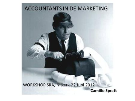 ACCOUNTANTS IN DE MARKETING WORKSHOP SRA, Nijkerk 22 Juni 2012 Camillo Spratt.