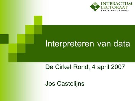 Interpreteren van data De Cirkel Rond, 4 april 2007 Jos Castelijns.