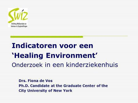 Indicatoren voor een 'Healing Environment' Onderzoek in een kinderziekenhuis Drs. Fiona de Vos Ph.D. Candidate at the Graduate Center of the City University.