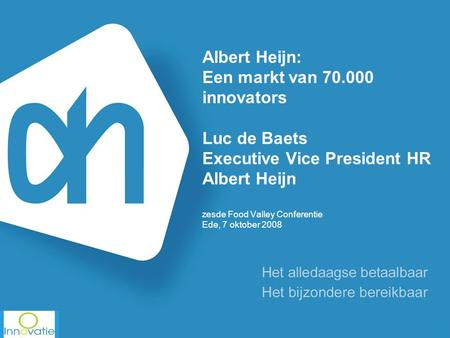 Albert Heijn: Een markt van 70.000 innovators Luc de Baets Executive Vice President HR Albert Heijn zesde Food Valley Conferentie Ede, 7 oktober 2008.