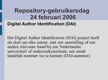 Repository-gebruikersdag 24 februari 2006 Digital Author Identification (DAI) Het Digital Author Identification (DAI) project heeft als doel om elke auteur,
