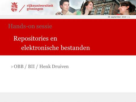 29 september 2010 | 1 › OBB / BII / Henk Druiven Hands-on sessie Repositories en elektronische bestanden.