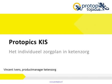 Protopics KIS www.protopics.nl Het individueel zorgplan in ketenzorg Vincent Ivens, productmanager ketenzorg.