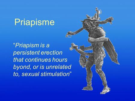 "Priapisme ""Priapism is a persistent erection that continues hours byond, or is unrelated to, sexual stimulation"""