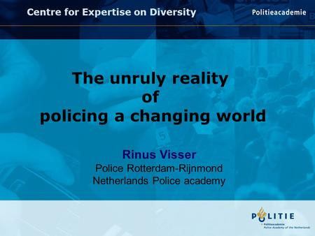 Rinus Visser Police Rotterdam-Rijnmond Netherlands Police academy Centre for Expertise on Diversity The unruly reality of policing a changing world.