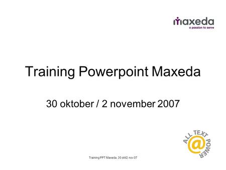 Training PPT Maxeda, 30 okt/2 nov 07 Training Powerpoint Maxeda 30 oktober / 2 november 2007.