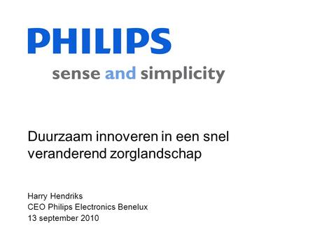 Harry Hendriks CEO Philips Electronics Benelux 13 september 2010 Duurzaam innoveren in een snel veranderend zorglandschap.