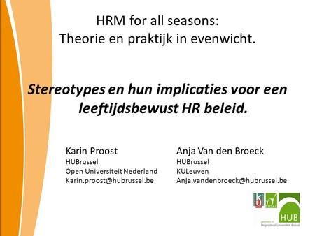 HRM for all seasons: Theorie en praktijk in evenwicht. Stereotypes en hun implicaties voor een leeftijdsbewust HR beleid. Karin Proost HUBrussel Open Universiteit.