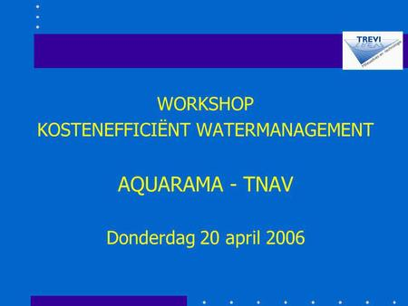 WORKSHOP KOSTENEFFICIËNT WATERMANAGEMENT AQUARAMA - TNAV Donderdag 20 april 2006.