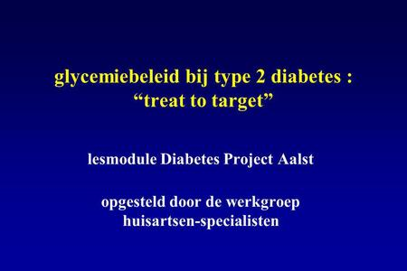 "Glycemiebeleid bij type 2 diabetes : ""treat to target"" lesmodule Diabetes Project Aalst opgesteld door de werkgroep huisartsen-specialisten."