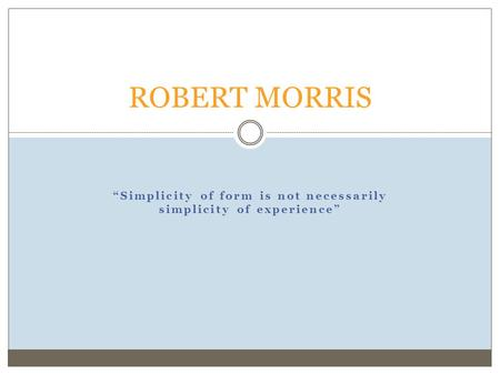 """Simplicity of form is not necessarily simplicity of experience"" ROBERT MORRIS."