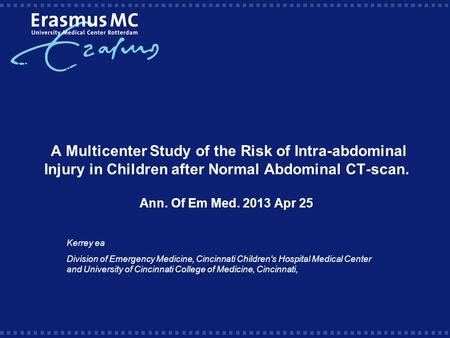 A Multicenter Study of the Risk of Intra-abdominal Injury in Children after Normal Abdominal CT-scan. Ann. Of Em Med. 2013 Apr 25 Kerrey ea Division of.