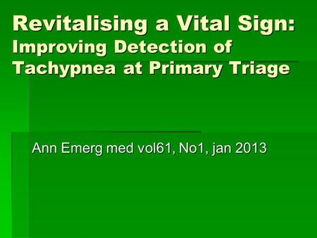 Revitalising a Vital Sign: Improving Detection of Tachypnea at Primary Triage Ann Emerg med vol61, No1, jan 2013.