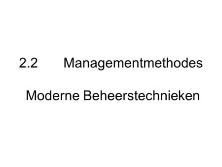 2.2 Managementmethodes Moderne Beheerstechnieken.