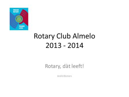 Rotary Club Almelo 2013 - 2014 Rotary, dàt leeft! André Bomers.
