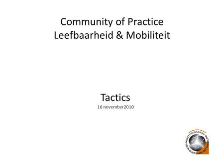 Community of Practice Leefbaarheid & Mobiliteit Tactics 16 november2010.