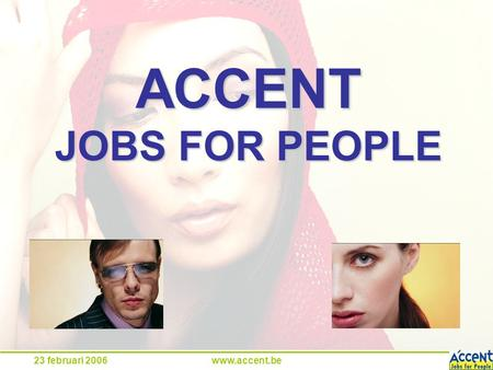23 februari 2006www.accent.be ACCENT JOBS FOR PEOPLE.