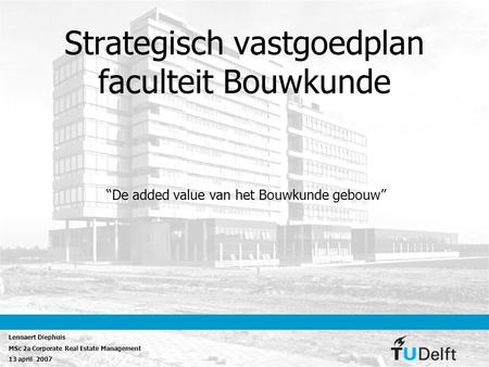 "Strategisch vastgoedplan faculteit Bouwkunde ""De added value van het Bouwkunde gebouw"" Lennaert Diephuis MSc 2a Corporate Real Estate Management 13 april."