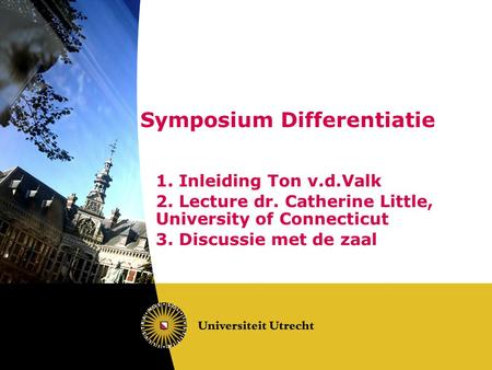 Symposium Differentiatie 1. Inleiding Ton v.d.Valk 2. Lecture dr. Catherine Little, University of Connecticut 3. Discussie met de zaal.