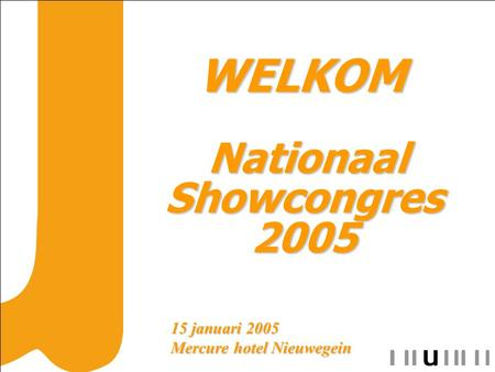 WELKOM WELKOM Nationaal Showcongres 2005 Nationaal Showcongres 2005 15 januari 2005 Mercure hotel Nieuwegein.