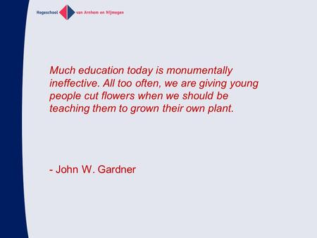 Much education today is monumentally ineffective. All too often, we are giving young people cut flowers when we should be teaching them to grown their.