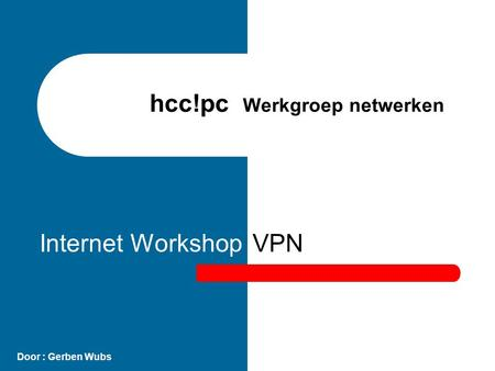 VPN Door : Gerben Wubs Internet Workshop hcc!pc Werkgroep netwerken.
