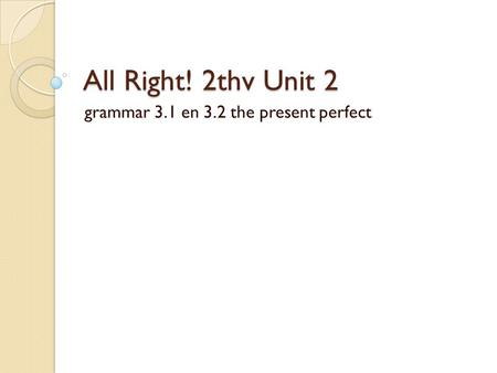 All Right! 2thv Unit 2 grammar 3.1 en 3.2 the present perfect.