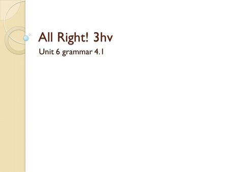 All Right! 3hv Unit 6 grammar 4.1.
