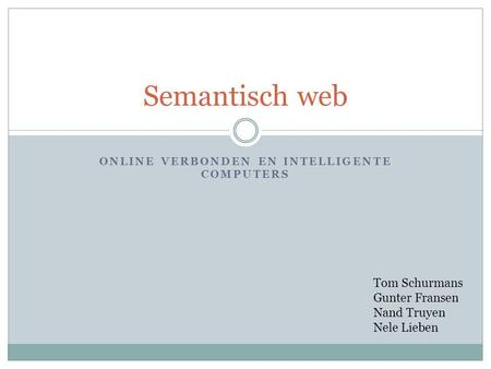 ONLINE VERBONDEN EN INTELLIGENTE COMPUTERS Semantisch web Tom Schurmans Gunter Fransen Nand Truyen Nele Lieben.