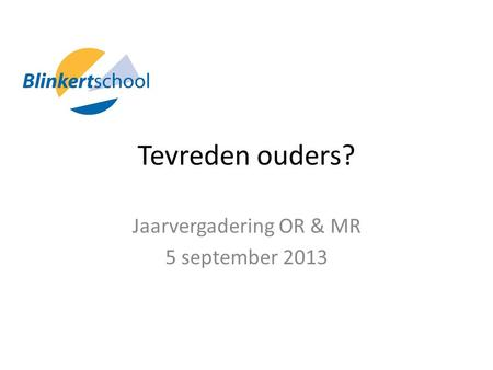Tevreden ouders? Jaarvergadering OR & MR 5 september 2013.