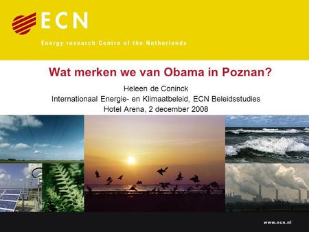 Wat merken we van Obama in Poznan? Heleen de Coninck Internationaal Energie- en Klimaatbeleid, ECN Beleidsstudies Hotel Arena, 2 december 2008.