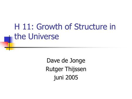 H 11: Growth of Structure in the Universe Dave de Jonge Rutger Thijssen juni 2005.