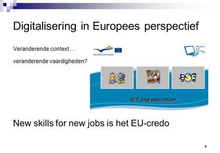 1 Digitalisering in Europees perspectief Veranderende context... veranderende vaardigheden? New skills for new jobs is het EU-credo.