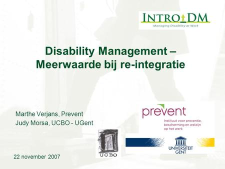 Disability Management – Meerwaarde bij re-integratie Marthe Verjans, Prevent Judy Morsa, UCBO - UGent 22 november 2007.