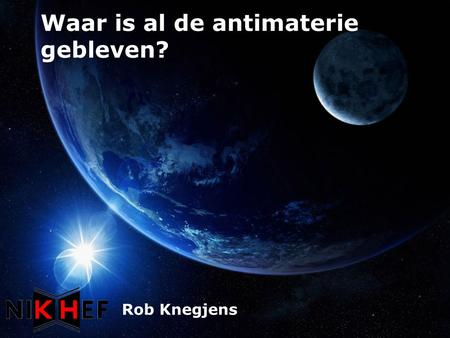 Waar is al de antimaterie gebleven? Rob Knegjens.
