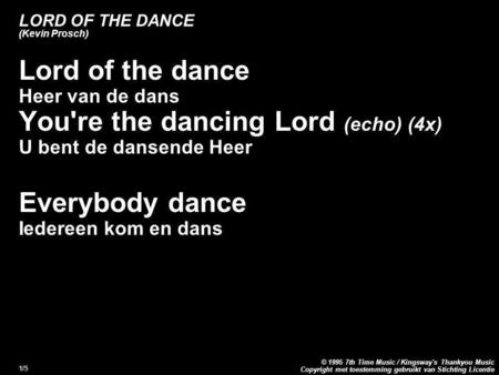 Copyright met toestemming gebruikt van Stichting Licentie © 1995 7th Time Music / Kingsway's Thankyou Music 1/5 LORD OF THE DANCE (Kevin Prosch) Lord of.